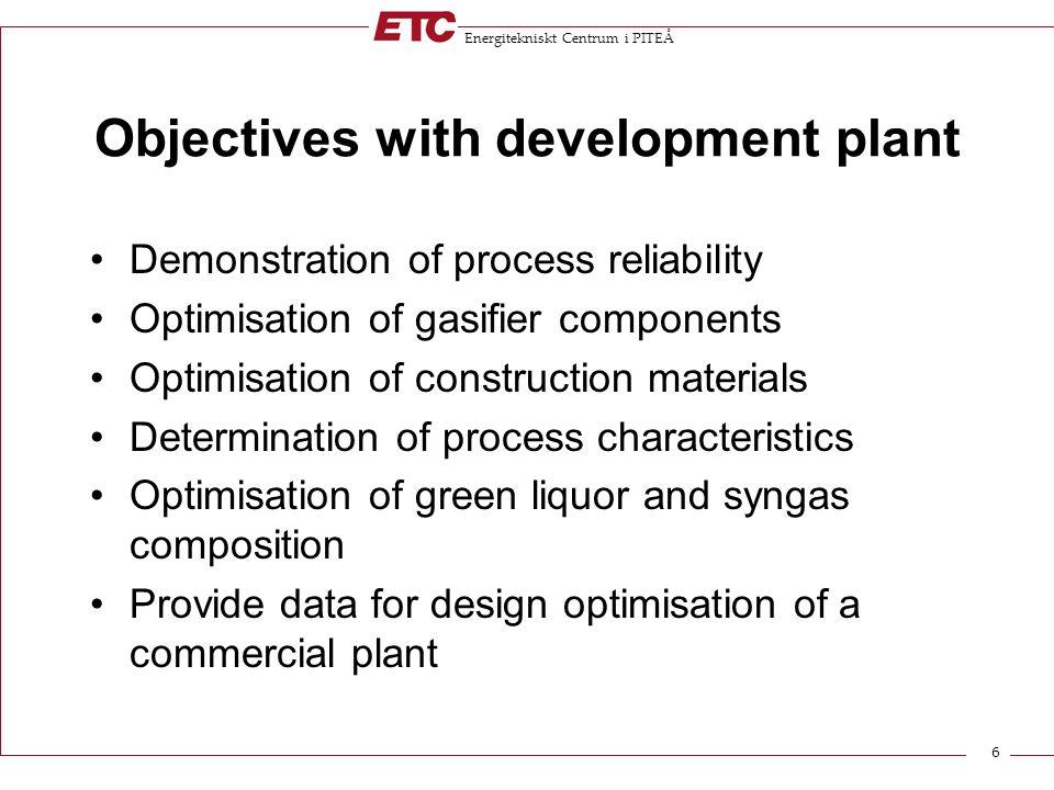 Energitekniskt Centrum i PITEÅ 6 Objectives with development plant Demonstration of process reliability Optimisation of gasifier components Optimisati