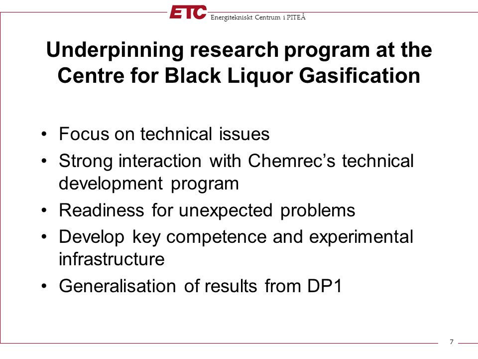 Energitekniskt Centrum i PITEÅ 7 Underpinning research program at the Centre for Black Liquor Gasification Focus on technical issues Strong interaction with Chemrec's technical development program Readiness for unexpected problems Develop key competence and experimental infrastructure Generalisation of results from DP1
