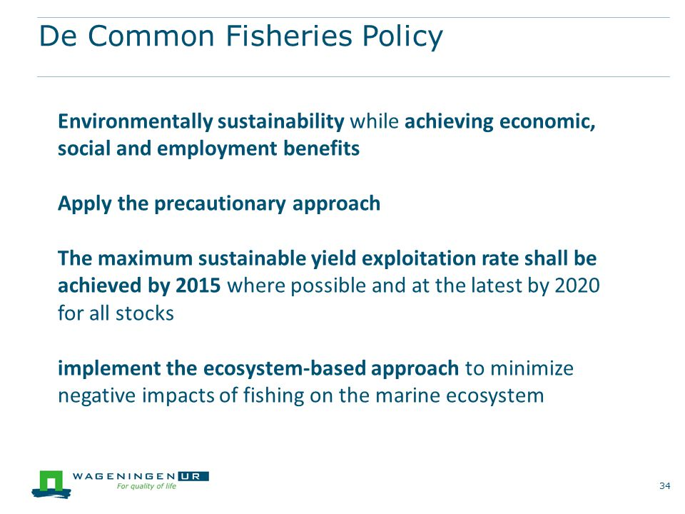 De Common Fisheries Policy 34 Environmentally sustainability while achieving economic, social and employment benefits Apply the precautionary approach
