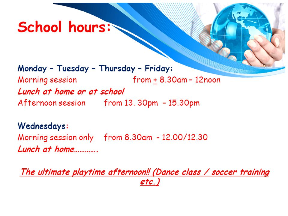 School hours: Monday – Tuesday – Thursday – Friday: Morning session from + 8.30am – 12noon Lunch at home or at school Afternoon sessionfrom 13.