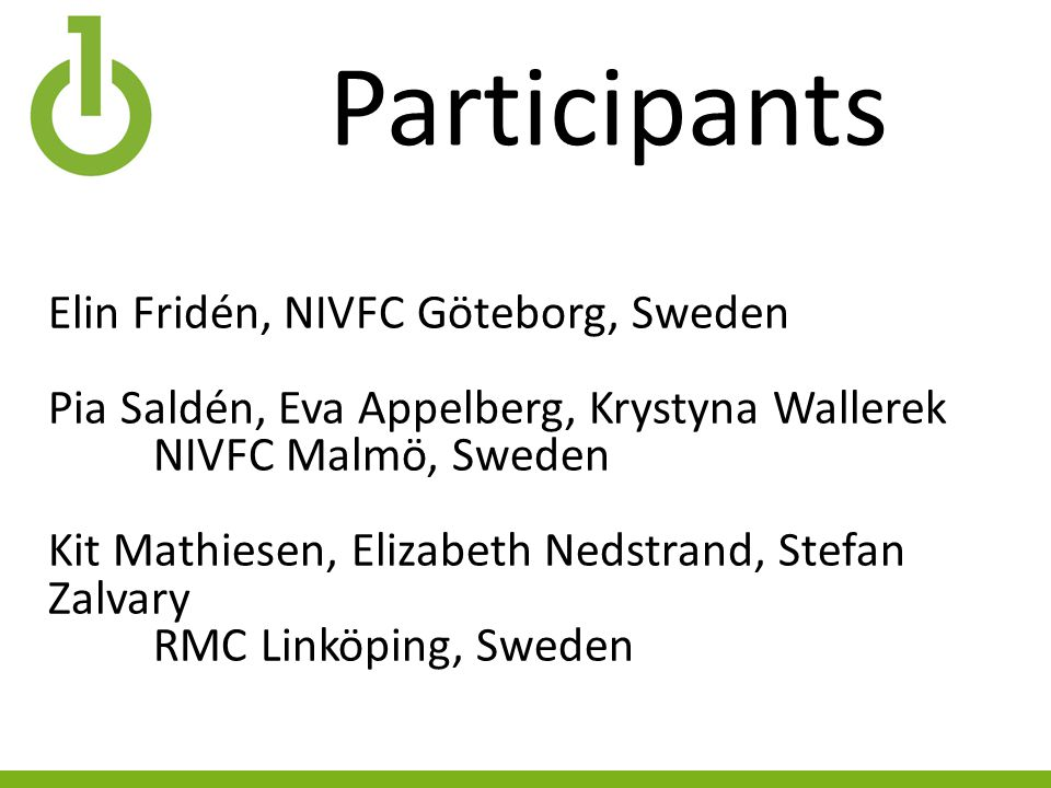 Participants Elin Fridén, NIVFC Göteborg, Sweden Pia Saldén, Eva Appelberg, Krystyna Wallerek NIVFC Malmö, Sweden Kit Mathiesen, Elizabeth Nedstrand, Stefan Zalvary RMC Linköping, Sweden