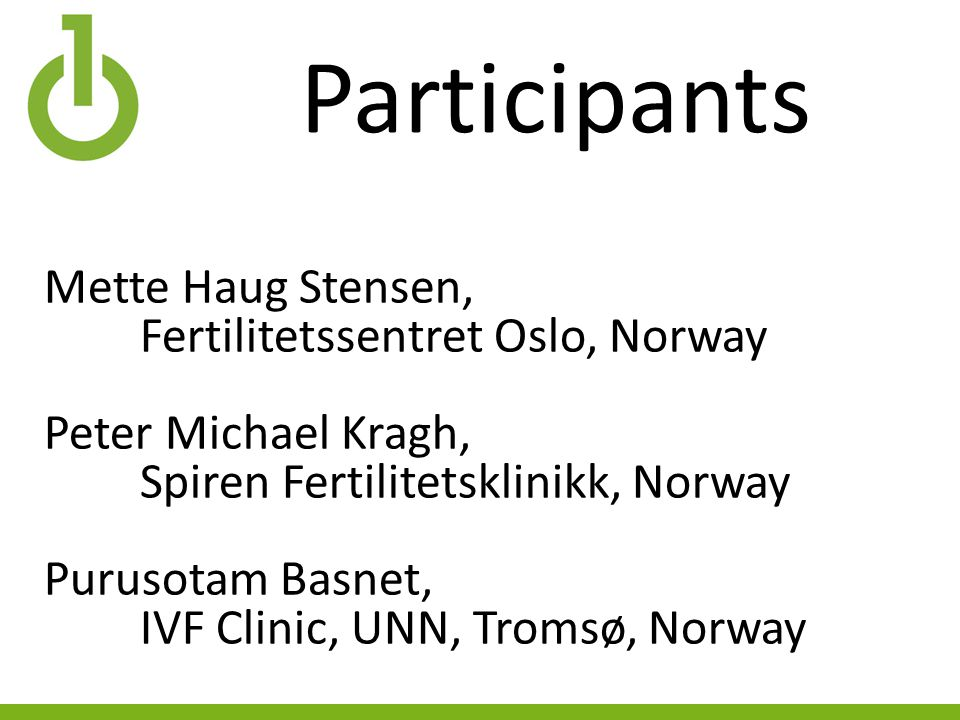 Participants Mette Haug Stensen, Fertilitetssentret Oslo, Norway Peter Michael Kragh, Spiren Fertilitetsklinikk, Norway Purusotam Basnet, IVF Clinic, UNN, Tromsø, Norway
