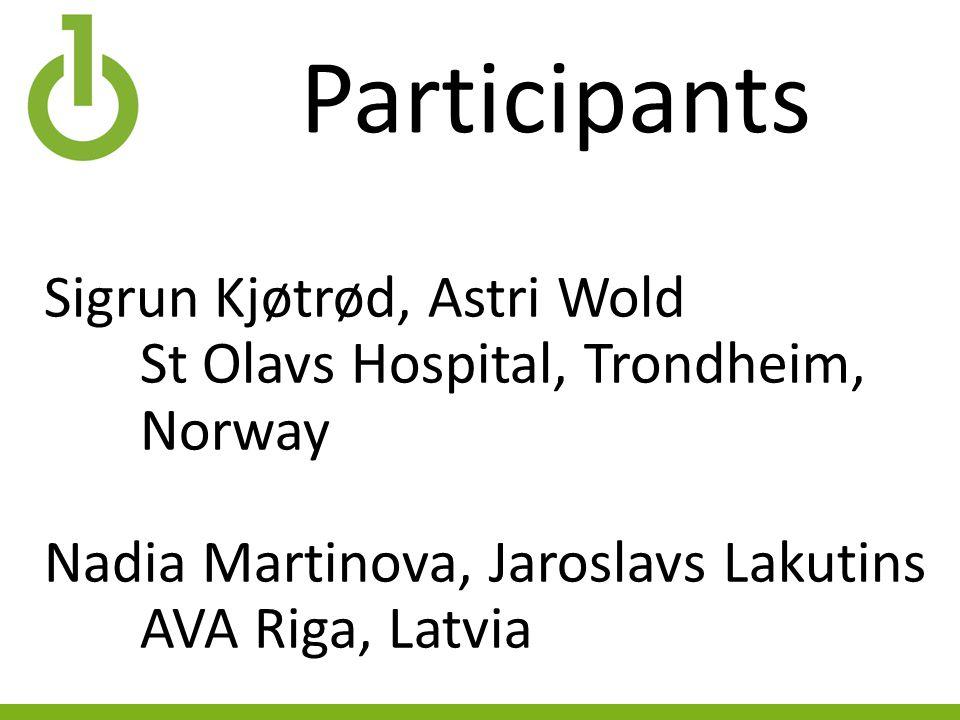 Participants Sigrun Kjøtrød, Astri Wold St Olavs Hospital, Trondheim, Norway Nadia Martinova, Jaroslavs Lakutins AVA Riga, Latvia