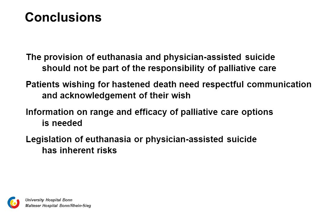 University Hospital Bonn Malteser Hospital Bonn/Rhein-Sieg The provision of euthanasia and physician-assisted suicide should not be part of the responsibility of palliative care Patients wishing for hastened death need respectful communication and acknowledgement of their wish Information on range and efficacy of palliative care options is needed Legislation of euthanasia or physician-assisted suicide has inherent risks Conclusions