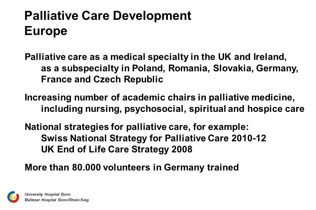 University Hospital Bonn Malteser Hospital Bonn/Rhein-Sieg Palliative Care Development Europe Palliative care as a medical specialty in the UK and Ireland, as a subspecialty in Poland, Romania, Slovakia, Germany, France and Czech Republic Increasing number of academic chairs in palliative medicine, including nursing, psychosocial, spiritual and hospice care National strategies for palliative care, for example: Swiss National Strategy for Palliative Care 2010-12 UK End of Life Care Strategy 2008 More than 80.000 volunteers in Germany trained