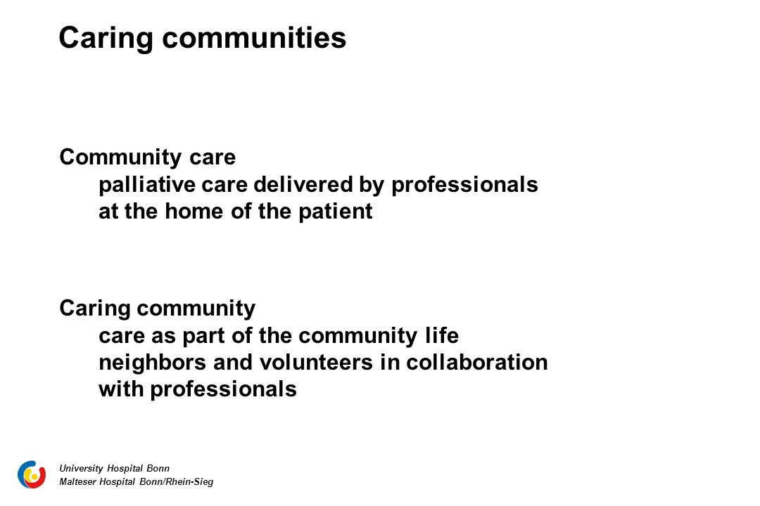 University Hospital Bonn Malteser Hospital Bonn/Rhein-Sieg Caring communities Community care palliative care delivered by professionals at the home of the patient Caring community care as part of the community life neighbors and volunteers in collaboration with professionals