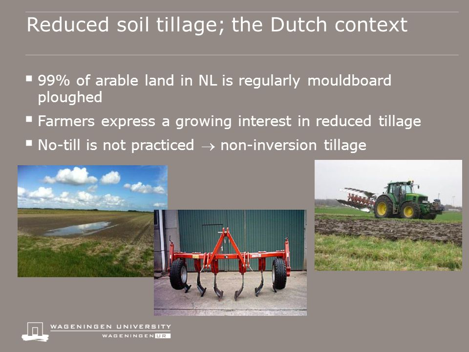 Reduced soil tillage; the Dutch context  99% of arable land in NL is regularly mouldboard ploughed  Farmers express a growing interest in reduced tillage  No-till is not practiced  non-inversion tillage