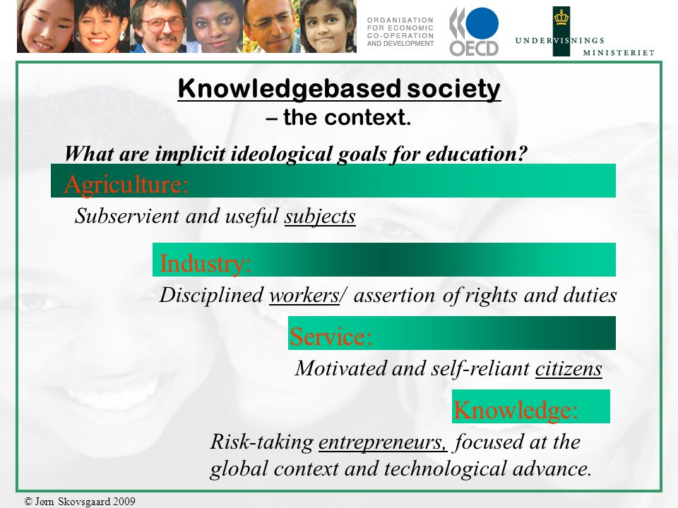 © Jørn Skovsgaard 2009 Knowledgebased society – the context. Agriculture: Industry: Service: Knowledge: What are implicit ideological goals for educat