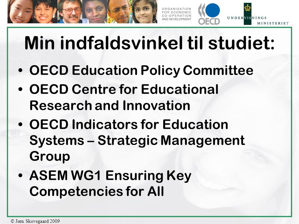 © Jørn Skovsgaard 2009 Min indfaldsvinkel til studiet: OECD Education Policy Committee OECD Centre for Educational Research and Innovation OECD Indicators for Education Systems – Strategic Management Group ASEM WG1 Ensuring Key Competencies for All