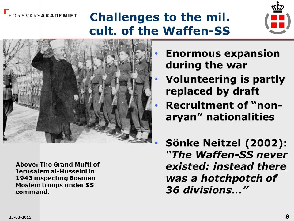 8 23-03-2015 Challenges to the mil. cult. of the Waffen-SS Enormous expansion during the war Volunteering is partly replaced by draft Recruitment of ""