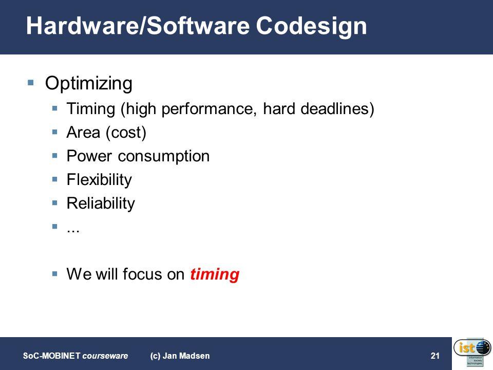 SoC-MOBINET courseware(c) Jan Madsen21 Hardware/Software Codesign  Optimizing  Timing (high performance, hard deadlines)  Area (cost)  Power consu