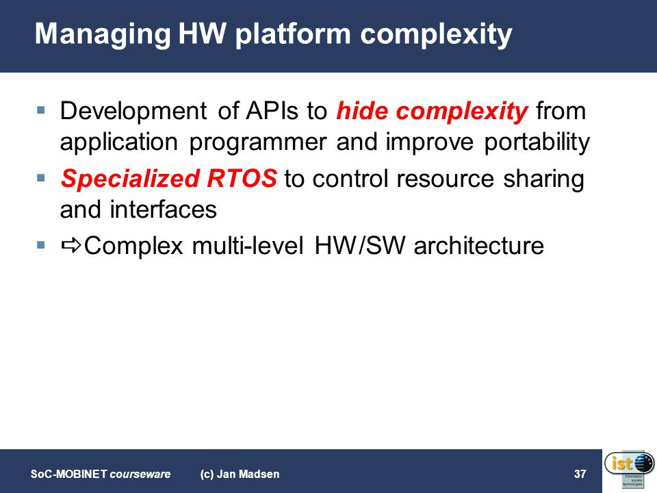 SoC-MOBINET courseware(c) Jan Madsen37 Managing HW platform complexity  Development of APIs to hide complexity from application programmer and improv