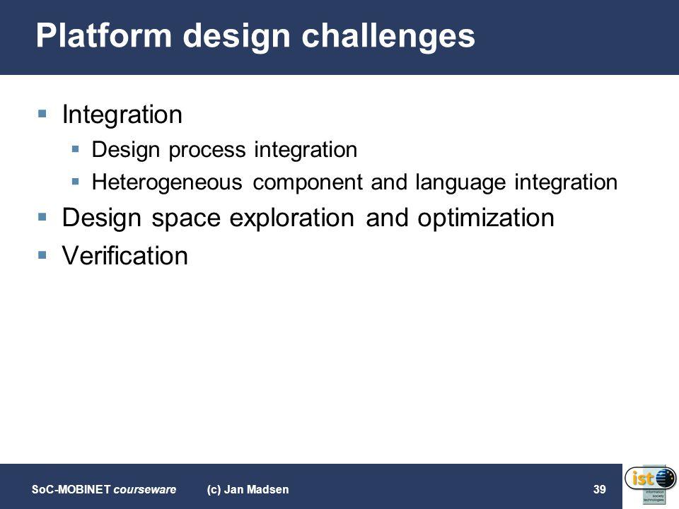 SoC-MOBINET courseware(c) Jan Madsen39 Platform design challenges  Integration  Design process integration  Heterogeneous component and language in
