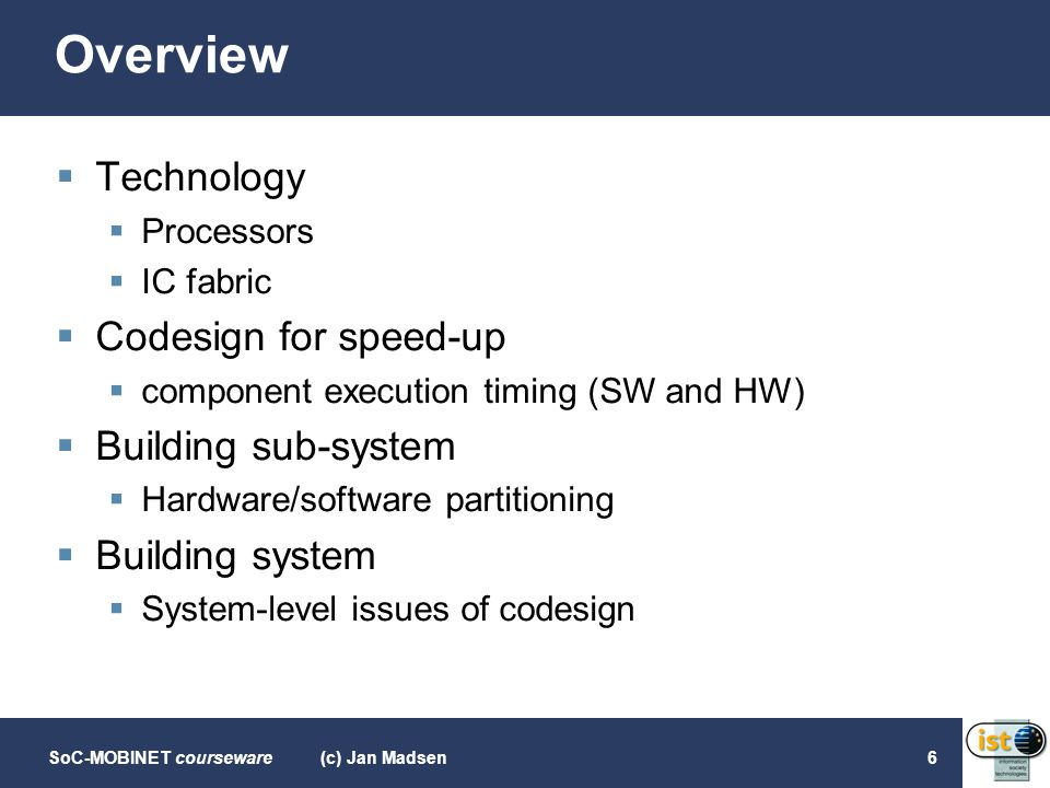 SoC-MOBINET courseware(c) Jan Madsen6 Overview  Technology  Processors  IC fabric  Codesign for speed-up  component execution timing (SW and HW)