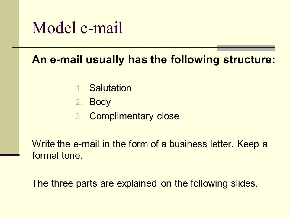 Model e-mail An e-mail usually has the following structure: 1. Salutation 2. Body 3. Complimentary close Write the e-mail in the form of a business le