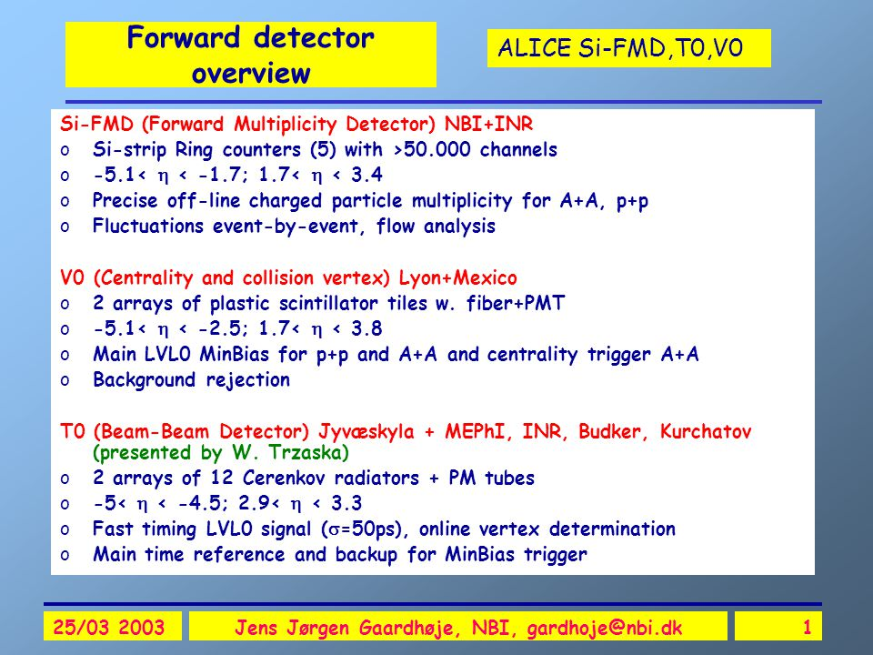 ALICE Si-FMD,T0,V0 25/03 2003Jens Jørgen Gaardhøje, NBI, gardhoje@nbi.dk1 Forward detector overview Si-FMD (Forward Multiplicity Detector) NBI+INR oSi-strip Ring counters (5) with >50.000 channels o-5.1<  < -1.7; 1.7<  < 3.4 oPrecise off-line charged particle multiplicity for A+A, p+p oFluctuations event-by-event, flow analysis V0 (Centrality and collision vertex) Lyon+Mexico o2 arrays of plastic scintillator tiles w.