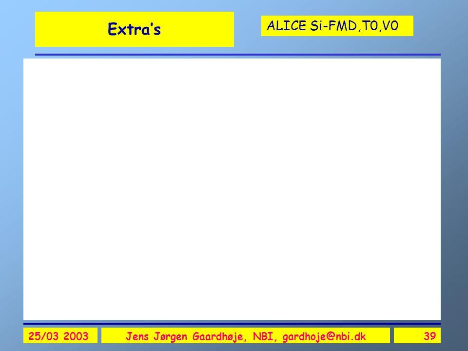 ALICE Si-FMD,T0,V0 25/03 2003Jens Jørgen Gaardhøje, NBI, gardhoje@nbi.dk39 Extra's