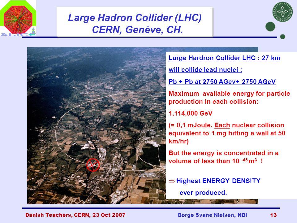 Danish Teachers, CERN, 23 Oct 2007Børge Svane Nielsen, NBI13 Large Hadron Collider (LHC) CERN, Genève, CH.