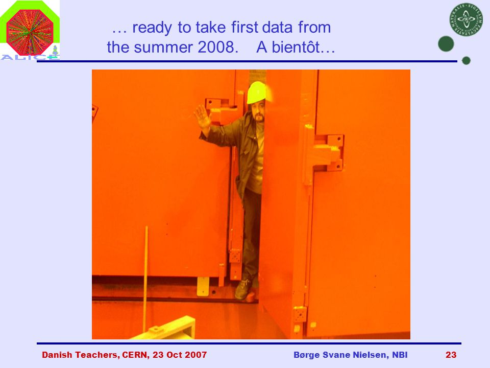 Danish Teachers, CERN, 23 Oct 2007Børge Svane Nielsen, NBI23 … ready to take first data from the summer 2008.