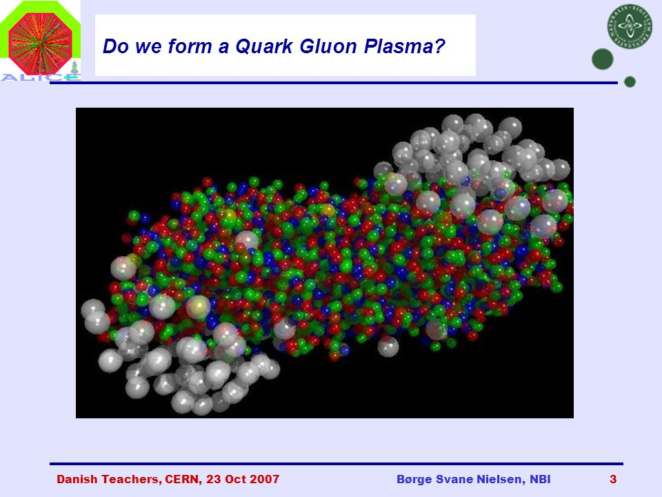 Danish Teachers, CERN, 23 Oct 2007Børge Svane Nielsen, NBI3 Do we form a Quark Gluon Plasma?