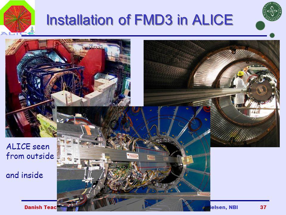 Danish Teachers, CERN, 23 Oct 2007Børge Svane Nielsen, NBI37 Installation of FMD3 in ALICE ALICE seen from outside and inside