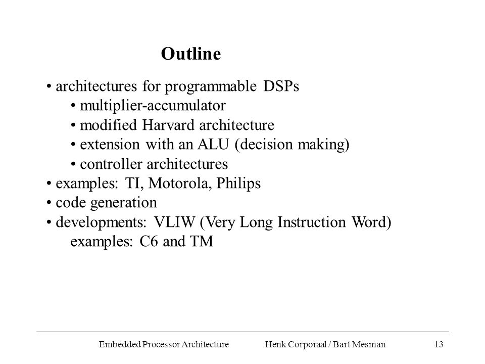 Embedded Processor Architecture Henk Corporaal / Bart Mesman13 architectures for programmable DSPs multiplier-accumulator modified Harvard architecture extension with an ALU (decision making) controller architectures examples: TI, Motorola, Philips code generation developments: VLIW (Very Long Instruction Word) examples: C6 and TM Outline