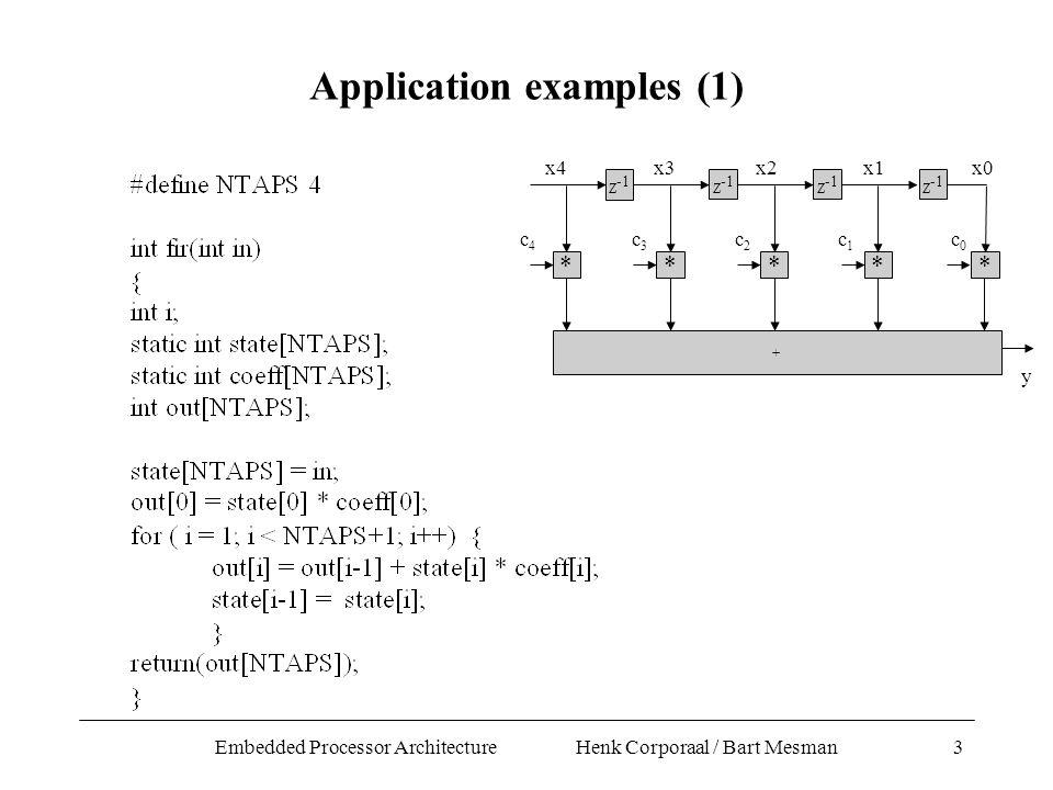 Embedded Processor Architecture Henk Corporaal / Bart Mesman3 * Z -1 * * * + c3c3 c4c4 c2c2 c1c1 x4x3x2x1 y Z -1 c0c0 x0 * Application examples (1)