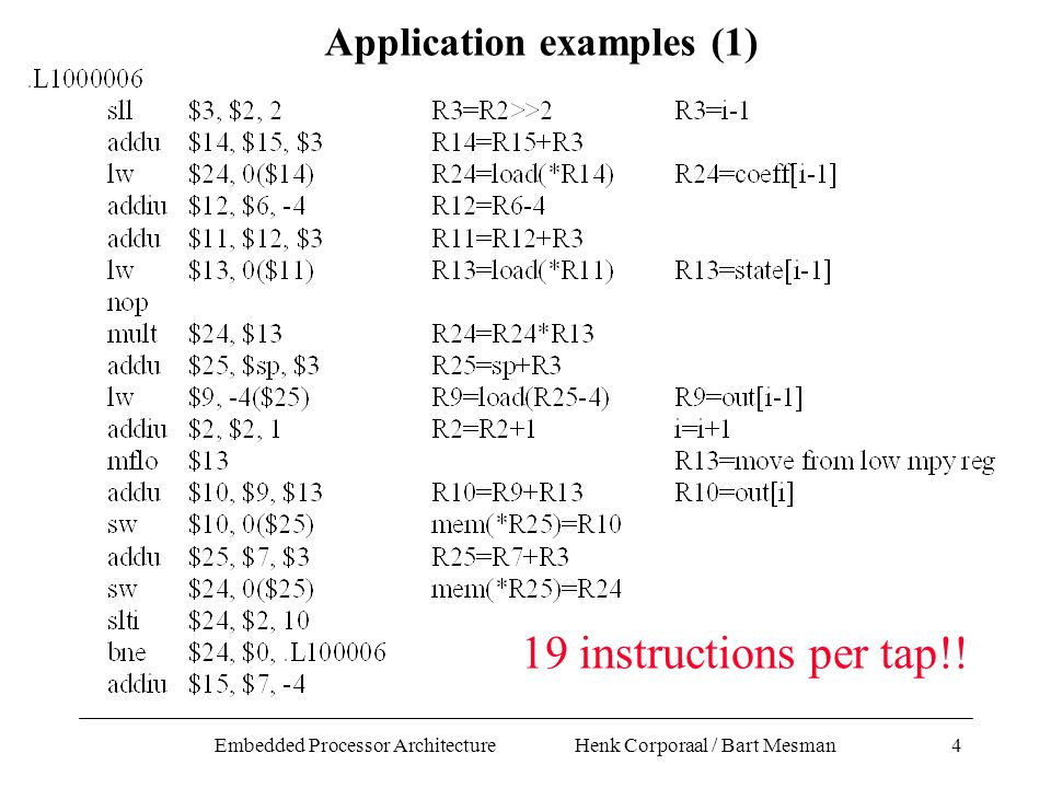 Embedded Processor Architecture Henk Corporaal / Bart Mesman4 Application examples (1) 19 instructions per tap!!
