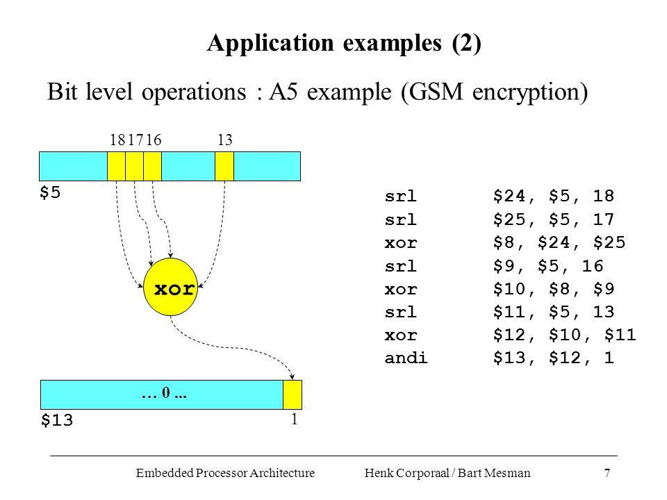 Embedded Processor Architecture Henk Corporaal / Bart Mesman7 srl$24, $5, 18 srl$25, $5, 17 xor$8, $24, $25 srl$9, $5, 16 xor$10, $8, $9 srl$11, $5, 13 xor$12, $10, $11 andi$13, $12, 1 18171613 xor $5 1 $13 … 0...