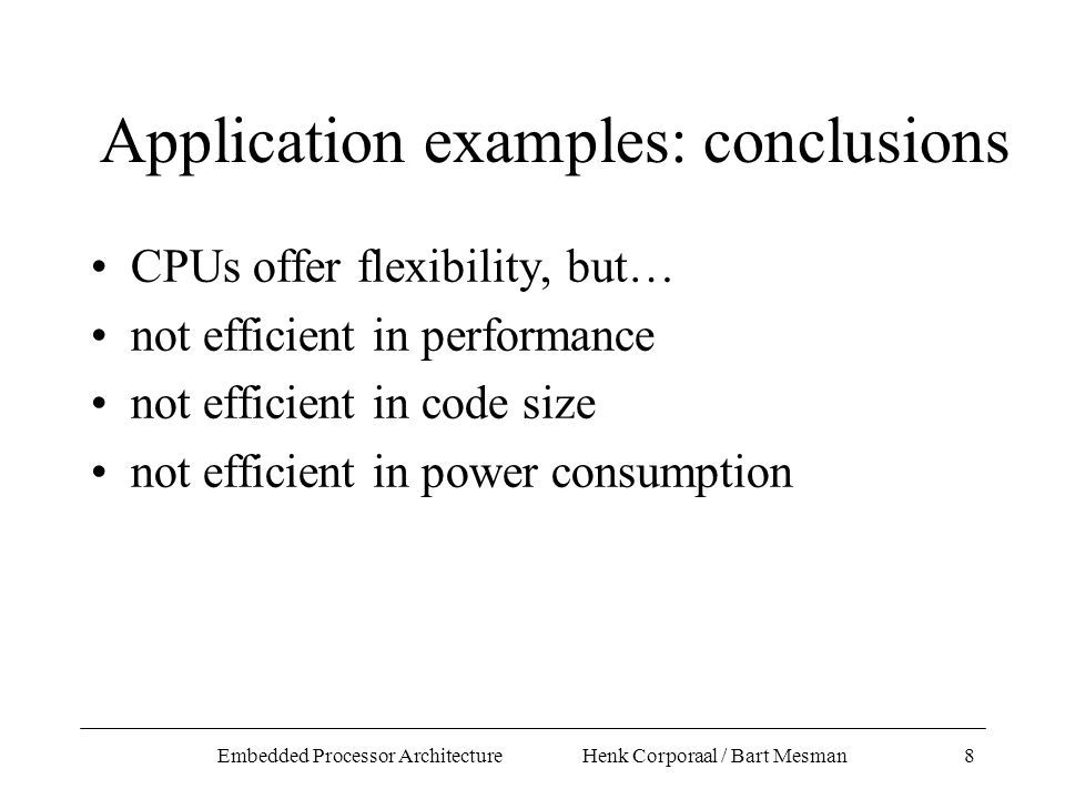Embedded Processor Architecture Henk Corporaal / Bart Mesman8 Application examples: conclusions CPUs offer flexibility, but… not efficient in performance not efficient in code size not efficient in power consumption