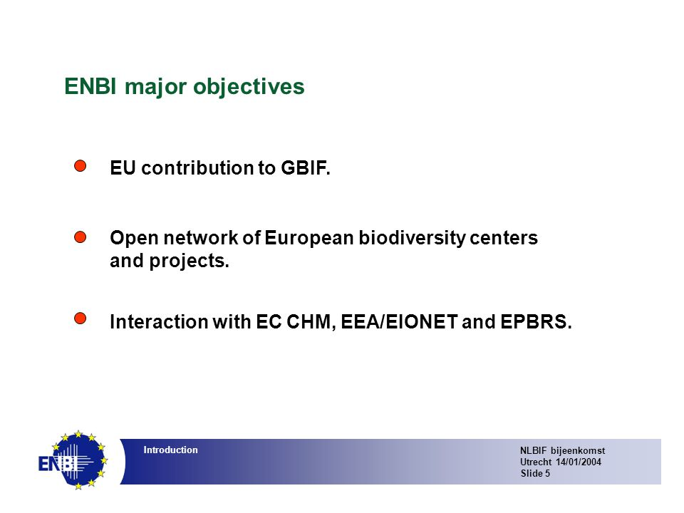 NLBIF bijeenkomst Utrecht 14/01/2004 Slide 5 Introduction ENBI major objectives EU contribution to GBIF.