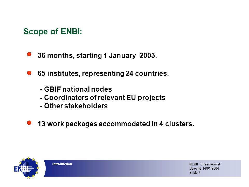 NLBIF bijeenkomst Utrecht 14/01/2004 Slide 7 Introduction Scope of ENBI: 13 work packages accommodated in 4 clusters.