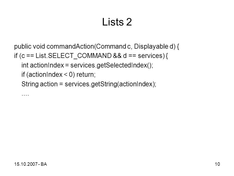 Lists 2 public void commandAction(Command c, Displayable d) { if (c == List.SELECT_COMMAND && d == services) { int actionIndex = services.getSelectedIndex(); if (actionIndex < 0) return; String action = services.getString(actionIndex);....