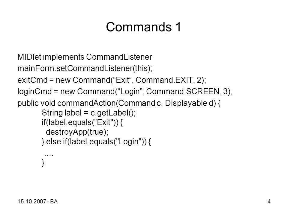 Commands 1 MIDlet implements CommandListener mainForm.setCommandListener(this); exitCmd = new Command( Exit , Command.EXIT, 2); loginCmd = new Command( Login , Command.SCREEN, 3); public void commandAction(Command c, Displayable d) { String label = c.getLabel(); if(label.equals( Exit )) { destroyApp(true); } else if(label.equals( Login )) {....