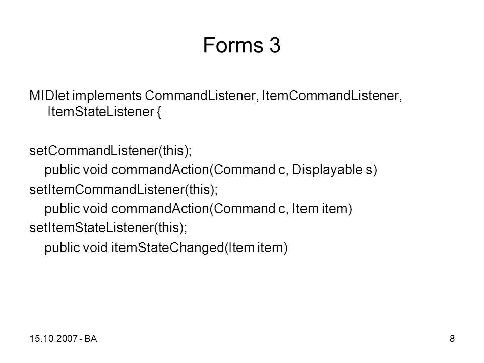 Forms 3 MIDlet implements CommandListener, ItemCommandListener, ItemStateListener { setCommandListener(this); public void commandAction(Command c, Displayable s) setItemCommandListener(this); public void commandAction(Command c, Item item) setItemStateListener(this); public void itemStateChanged(Item item) 15.10.2007 - BA8