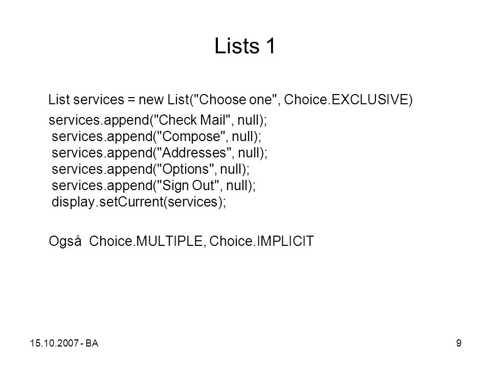 9 Lists 1 List services = new List( Choose one , Choice.EXCLUSIVE) services.append( Check Mail , null); services.append( Compose , null); services.append( Addresses , null); services.append( Options , null); services.append( Sign Out , null); display.setCurrent(services); Også Choice.MULTIPLE, Choice.IMPLICIT