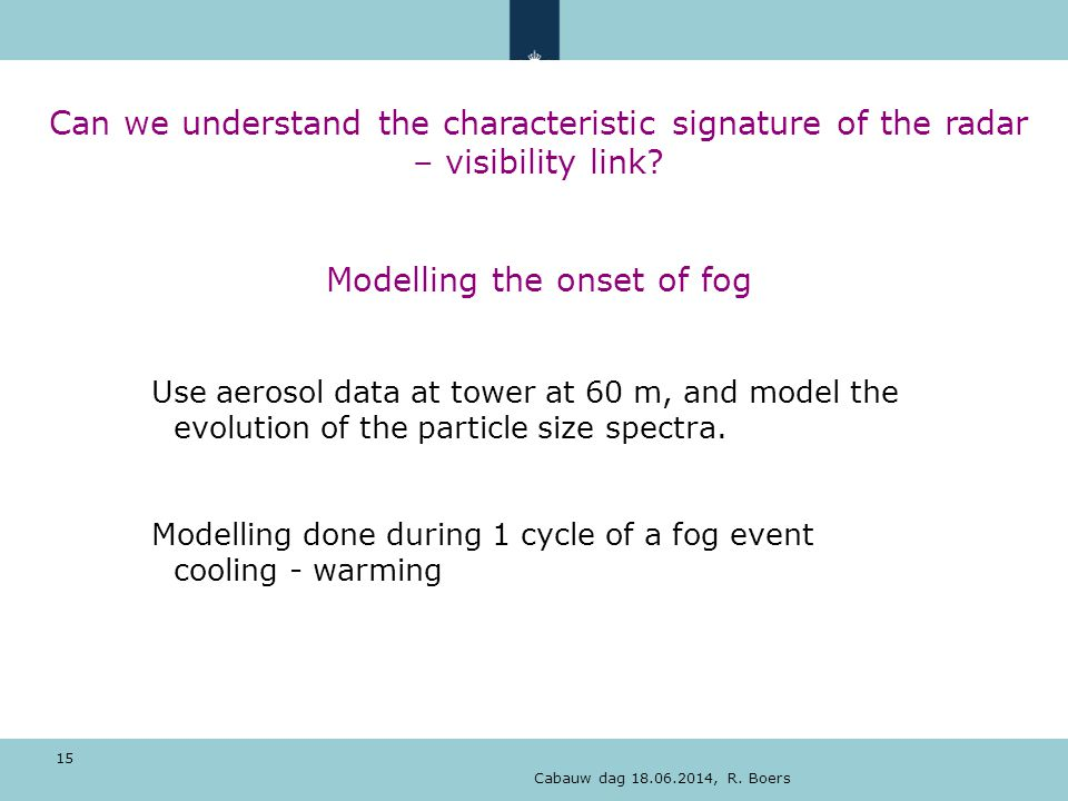 Cabauw dag 18.06.2014, R. Boers 15 Can we understand the characteristic signature of the radar – visibility link? Modelling the onset of fog Use aeros