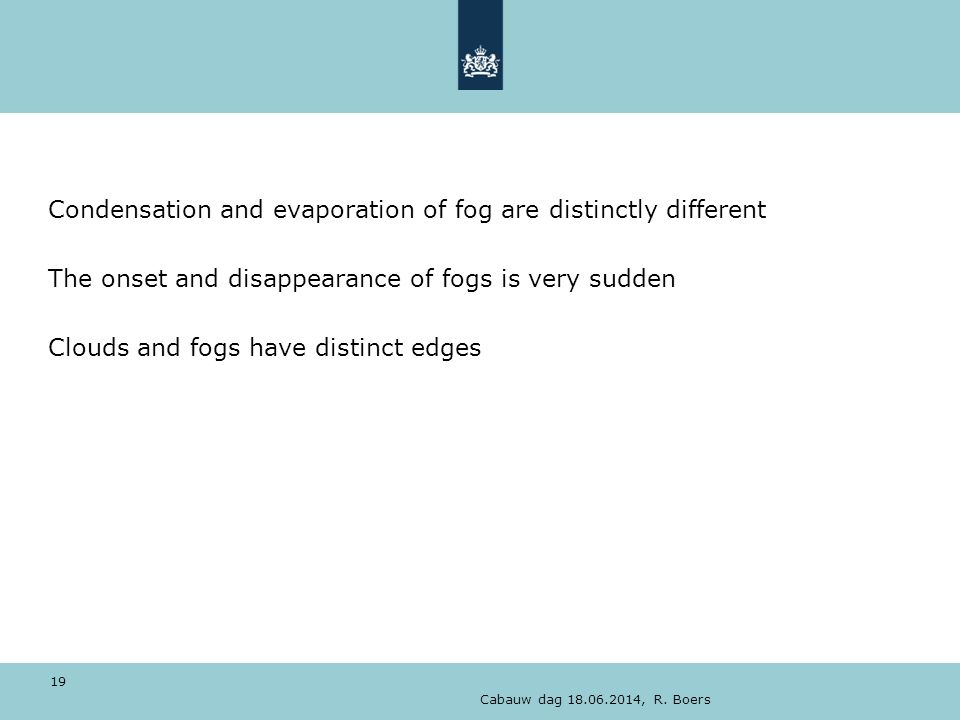 Cabauw dag 18.06.2014, R. Boers 19 Condensation and evaporation of fog are distinctly different The onset and disappearance of fogs is very sudden Clo