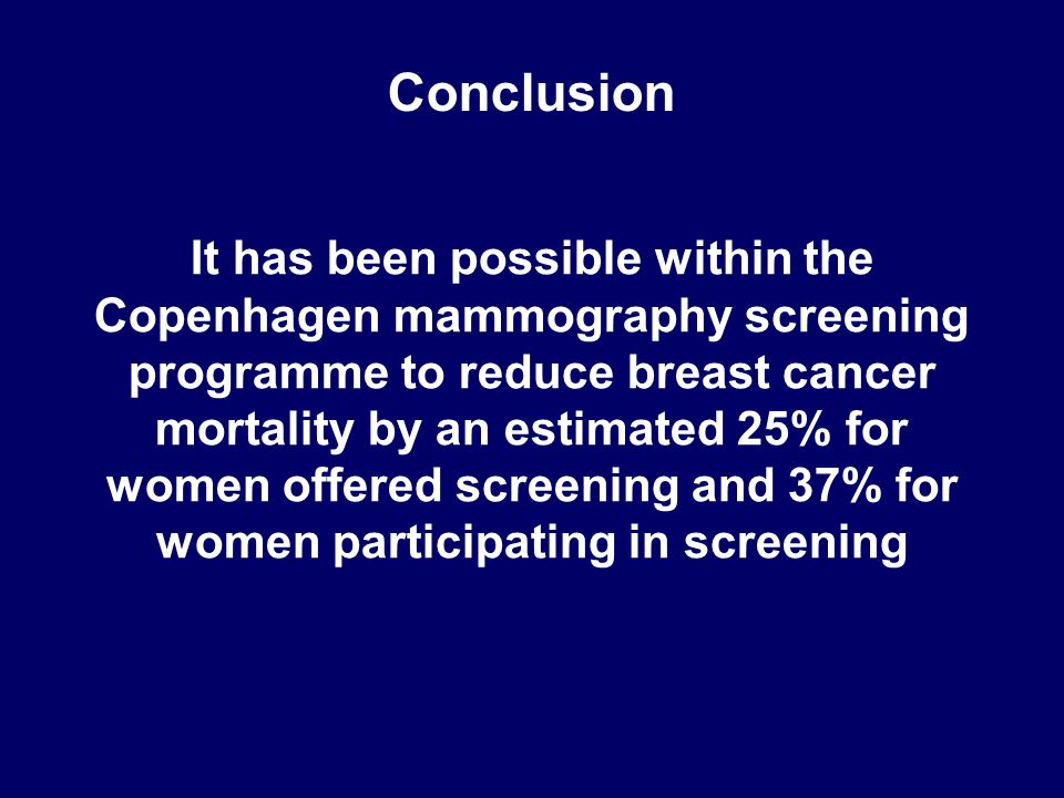 Conclusion It has been possible within the Copenhagen mammography screening programme to reduce breast cancer mortality by an estimated 25% for women offered screening and 37% for women participating in screening