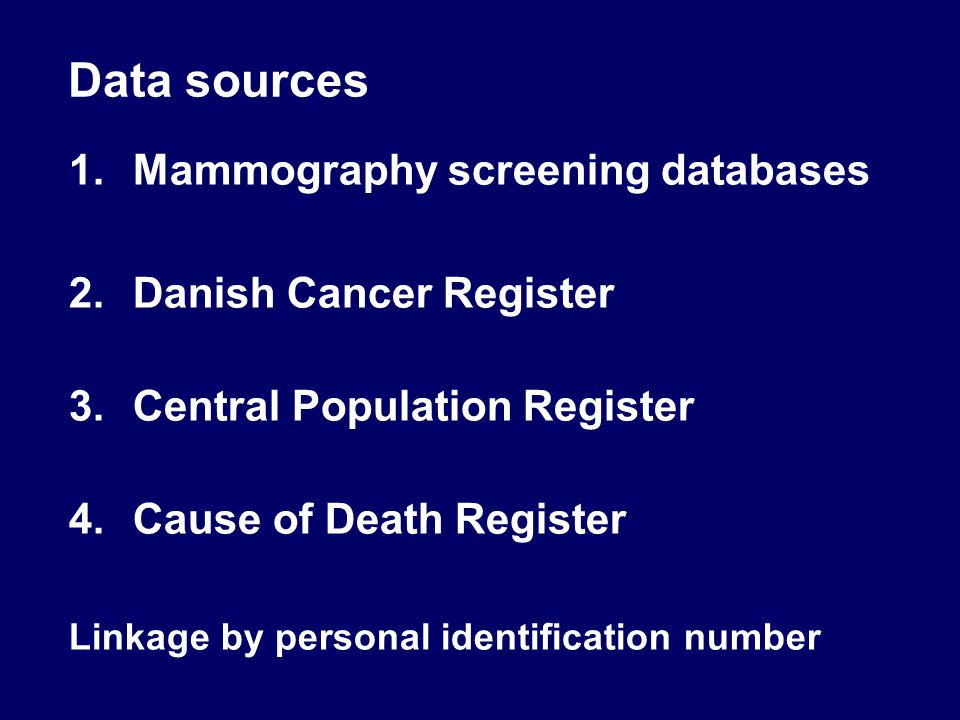 Data sources 1.Mammography screening databases 2.Danish Cancer Register 3.Central Population Register 4.Cause of Death Register Linkage by personal identification number