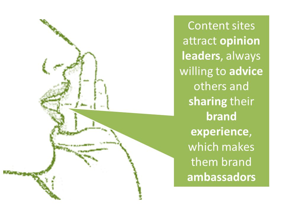 Content sites attract opinion leaders, always willing to advice others and sharing their brand experience, which makes them brand ambassadors