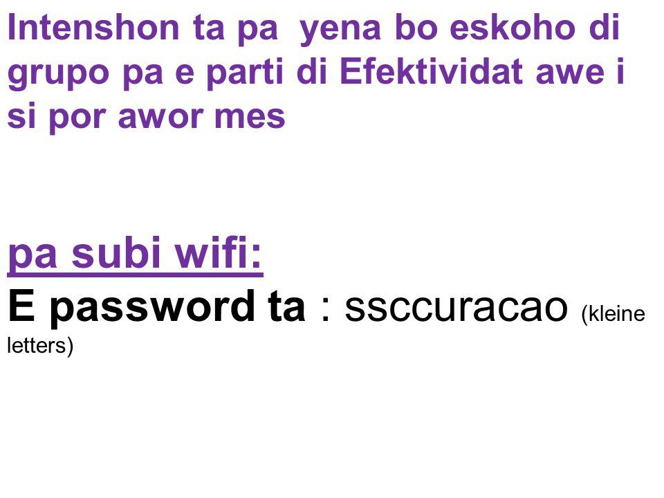 Intenshon ta pa yena bo eskoho di grupo pa e parti di Efektividat awe i si por awor mes pa subi wifi: E password ta : ssccuracao (kleine letters)