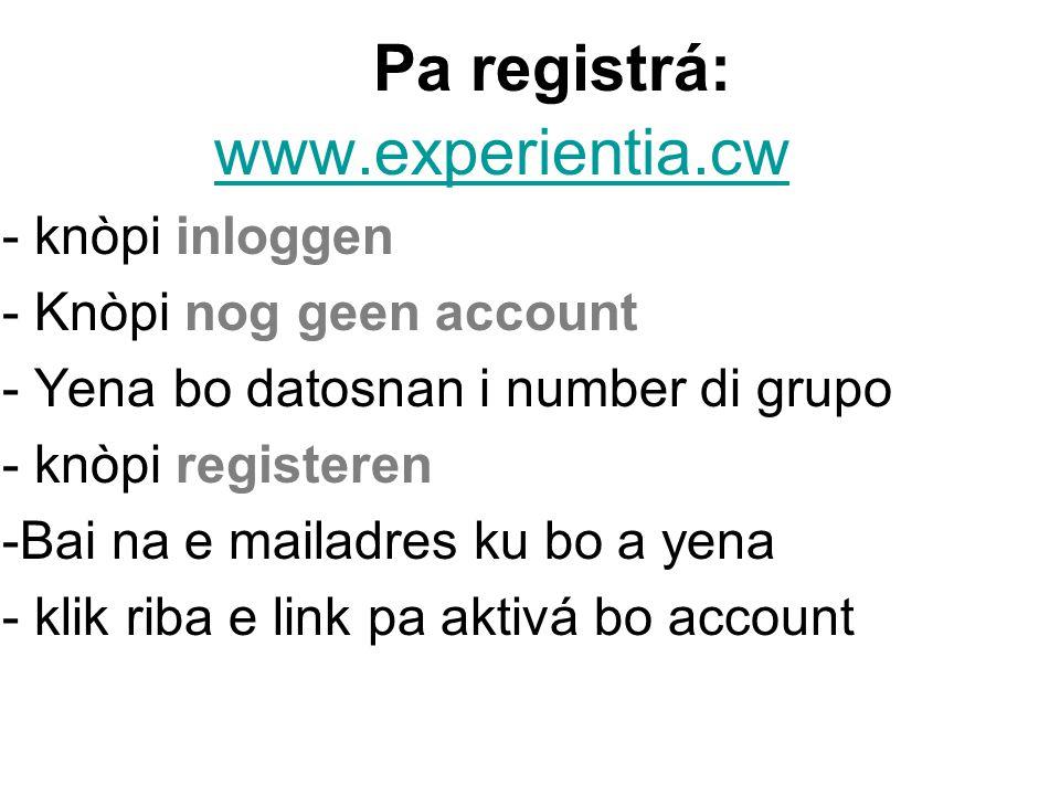 Pa registrá: www.experientia.cw - knòpi inloggen - Knòpi nog geen account - Yena bo datosnan i number di grupo - knòpi registeren -Bai na e mailadres ku bo a yena - klik riba e link pa aktivá bo account