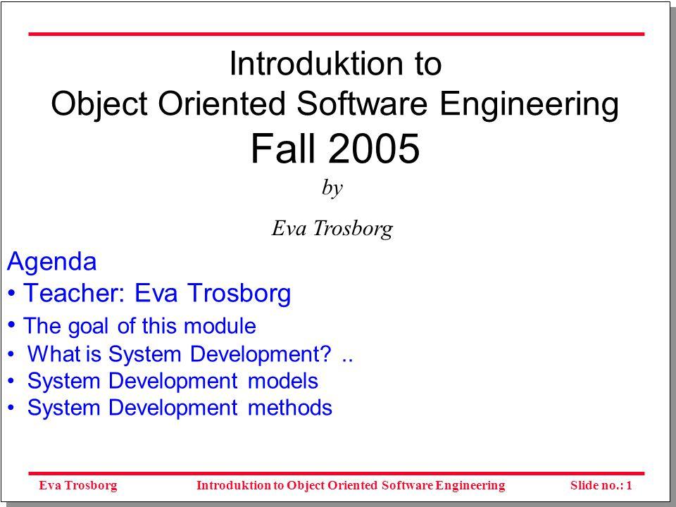Eva TrosborgSlide no.: 1Introduktion to Object Oriented Software Engineering Introduktion to Object Oriented Software Engineering Fall 2005 Agenda Teacher: Eva Trosborg The goal of this module What is System Development ..