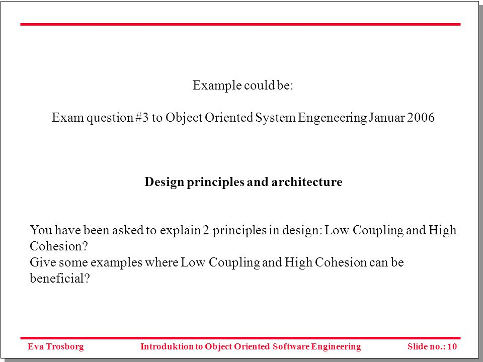 Eva TrosborgSlide no.: 10Introduktion to Object Oriented Software Engineering Example could be: Exam question #3 to Object Oriented System Engeneering Januar 2006 Design principles and architecture You have been asked to explain 2 principles in design: Low Coupling and High Cohesion.