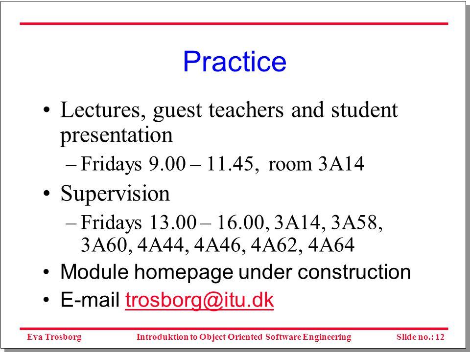 Eva TrosborgSlide no.: 12Introduktion to Object Oriented Software Engineering Practice Lectures, guest teachers and student presentation –Fridays 9.00 – 11.45, room 3A14 Supervision –Fridays 13.00 – 16.00, 3A14, 3A58, 3A60, 4A44, 4A46, 4A62, 4A64 Module homepage under construction E-mail trosborg@itu.dktrosborg@itu.dk