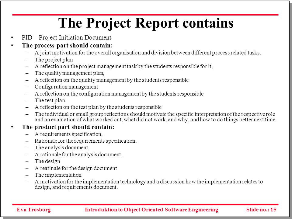 Eva TrosborgSlide no.: 15Introduktion to Object Oriented Software Engineering The Project Report contains PID – Project Initiation Document The process part should contain: –A joint motivation for the overall organisation and division between different process related tasks, –The project plan –A reflection on the project management task by the students responsible for it, –The quality management plan, –A reflection on the quality management by the students responsible –Configuration management –A reflection on the configuration management by the students responsible –The test plan –A reflection on the test plan by the students responsible –The individual or small group reflections should motivate the specific interpretation of the respective role and an evaluation of what worked out, what did not work, and why, and how to do things better next time.
