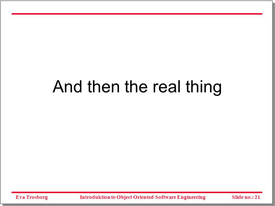 Eva TrosborgSlide no.: 21Introduktion to Object Oriented Software Engineering And then the real thing