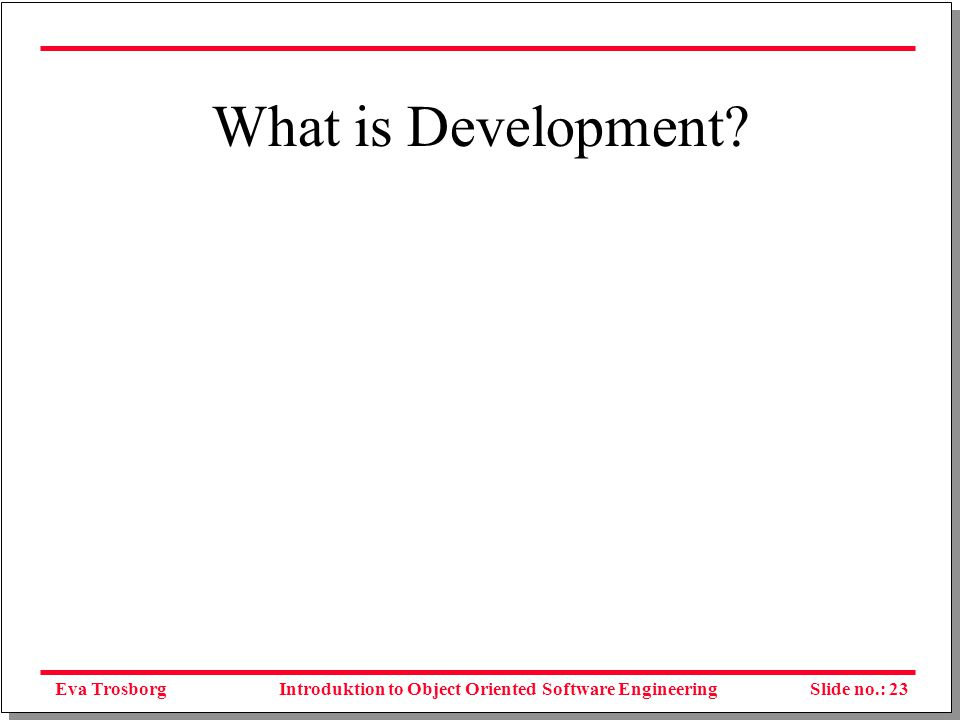Eva TrosborgSlide no.: 23Introduktion to Object Oriented Software Engineering What is Development