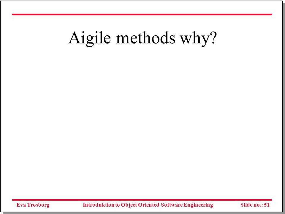 Eva TrosborgSlide no.: 51Introduktion to Object Oriented Software Engineering Aigile methods why